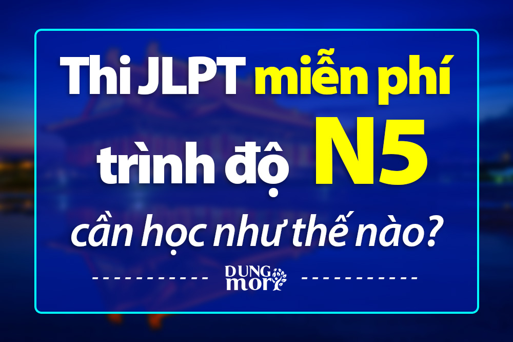 Thi JLPT miễn phí trình độ N5 cần học như nào?