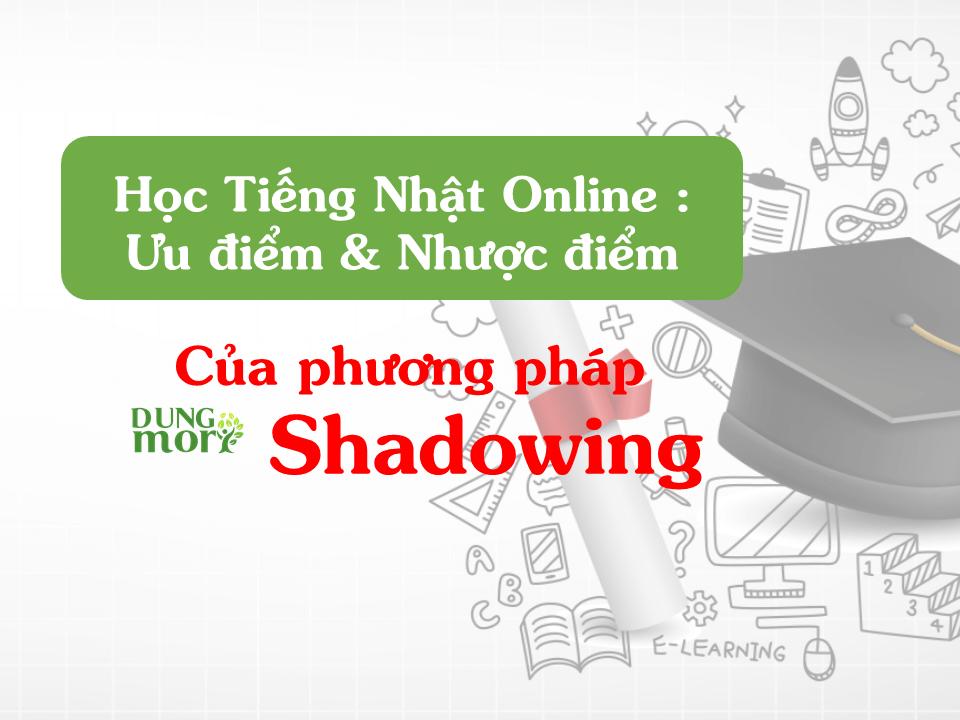 Học tiếng Nhật Online: Ưu điểm và nhược điểm của phương pháp Shadowing