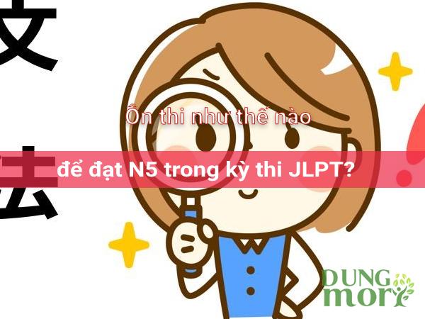 Để đạt N5 trong kỳ thi JLPT miễn phí thì ôn như thế nào?