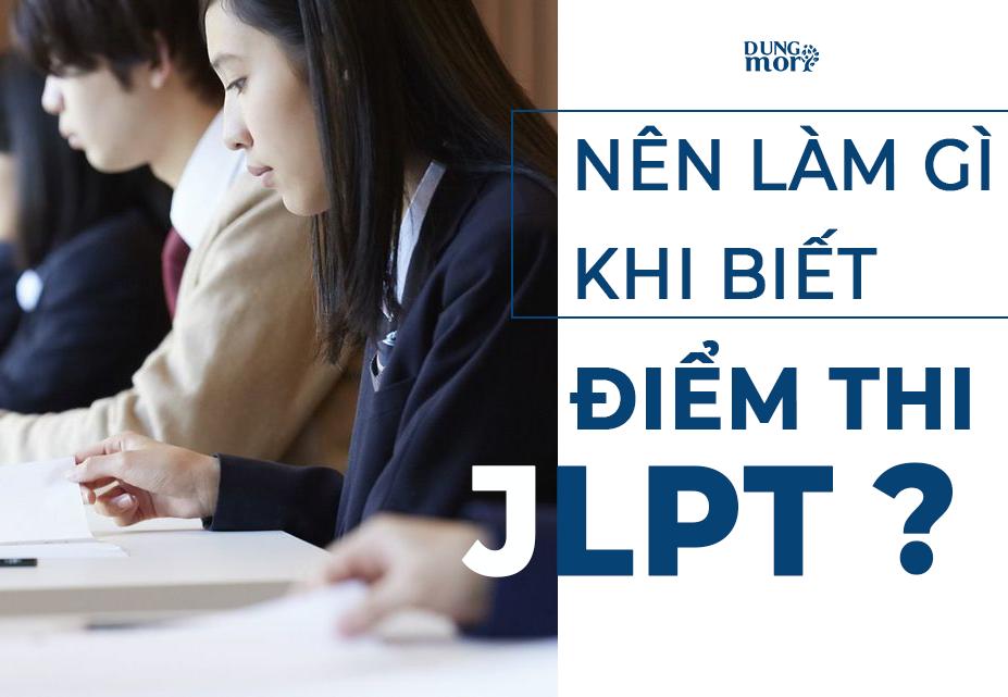 Nên làm gì khi biết điểm thi JLPT?