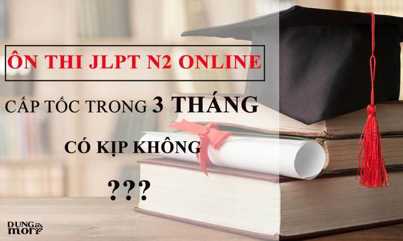 Ôn thi JLPT N2 online cấp tốc trong 3 tháng có kịp không?